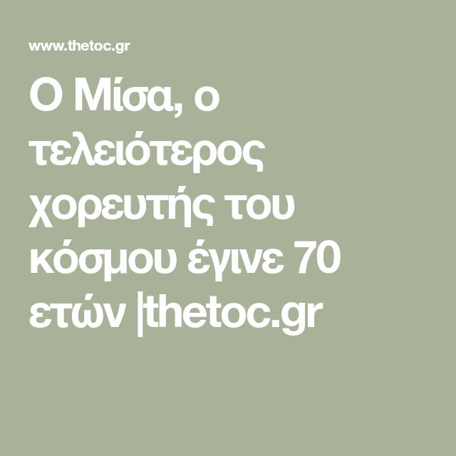 Ο Μίσα, ο τελειότερος χορευτής του κόσμου έγινε 70 ετών |thetoc.gr