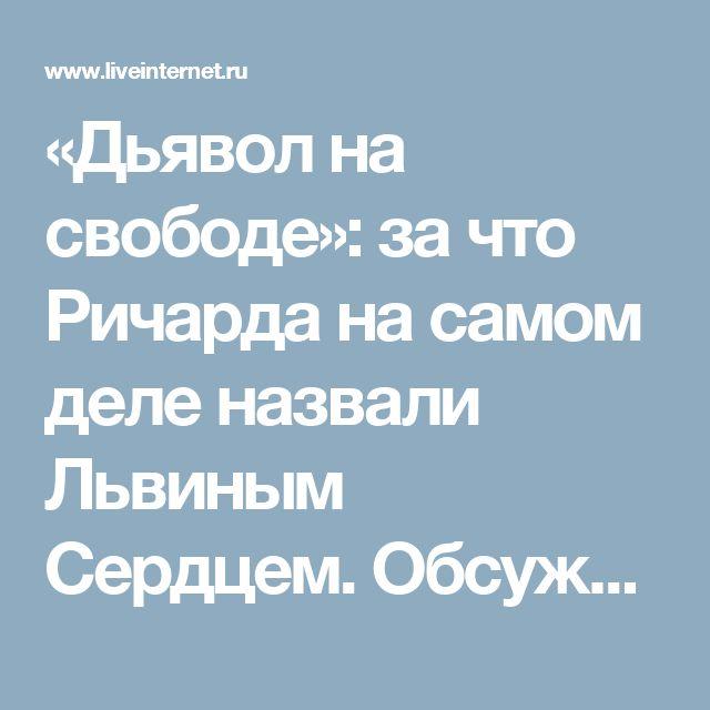 «Дьявол на свободе»: за что Ричарда на самом деле назвали Львиным Сердцем. Обсуждение на LiveInternet - Российский Сервис Онлайн-Дневников