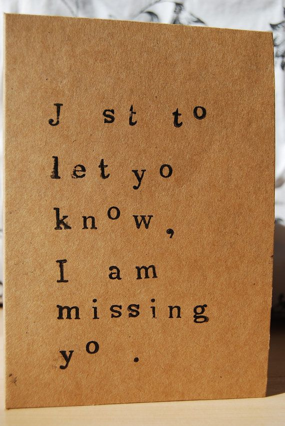 This card is printed to give the appearance of a loveletter written on an oldfashioned typewriter.    The text reads:    J st to let yo know, I am missing yo .    It is handprinted on 300gsm recycled brown card, and comes with a matching envelope.