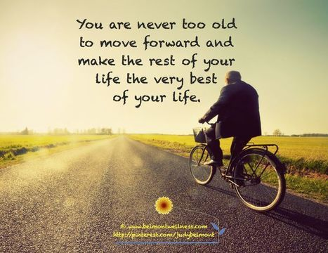 You are never too old to move forward and make the rest of your life the very best of your life. | Picture Quotes and Proverbs | Scoop.it