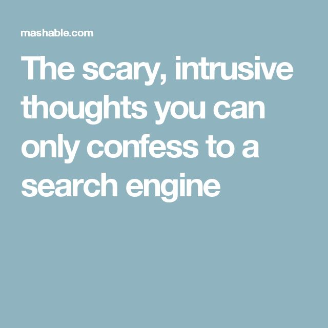 The scary, intrusive thoughts you can only confess to a search engine