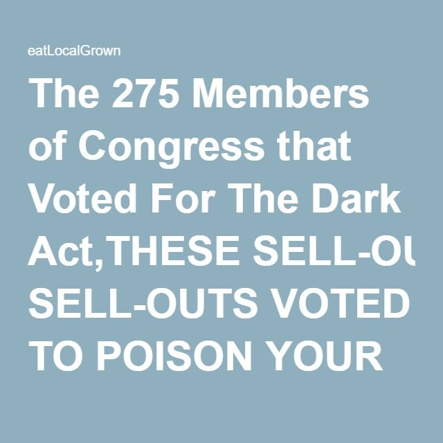 The 275 Members of Congress that Voted For The Dark Act,THESE SELL-OUTS VOTED TO POISON YOUR FOOD SOURCE,COME ELECTION TIME ,,VOTE THEM OUT!