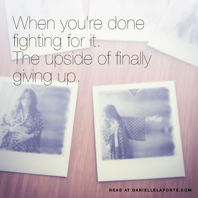 When you're done fighting for it. The upside of finally giving up. • Danielle LaPorte: white hot truth + sermons on life