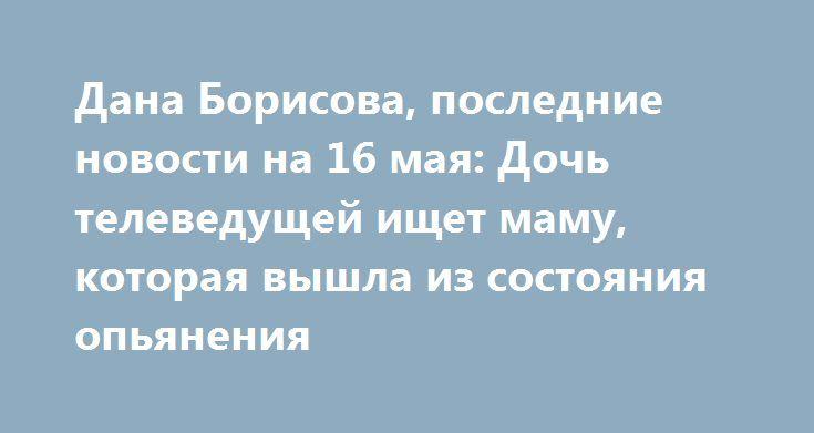 Дана Борисова, последние новости на 16 мая: Дочь телеведущей ищет маму, которая вышла из состояния опьянения http://oane.ws/2017/05/16/dana-borisova-poslednie-novosti-na-16-maya-doch-televeduschey-ne-znaet-gde-nahoditsya-ee-mama.html  После госпитализацию в клинику Таиланда Даны Борисовой для лечения от наркозависимости, телеведущая остается одним из главных ньюсмейкеров российского шоу-бизнеса. Несмотря на то, что ее друзья пообещали заботиться о ее дочери, но Полина до сих пор не знает…