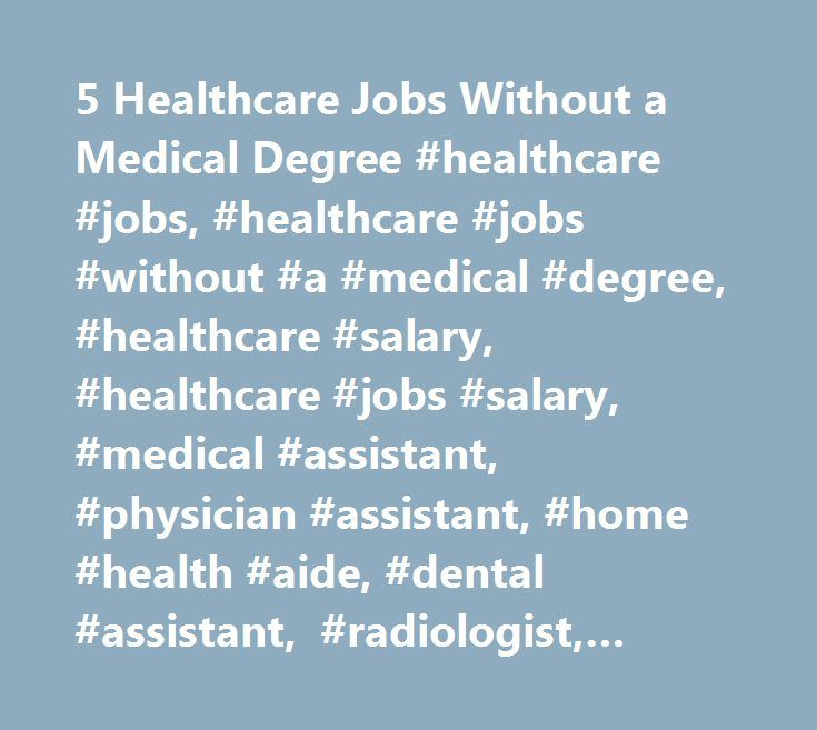 5 Healthcare Jobs Without a Medical Degree #healthcare #jobs, #healthcare #jobs #without #a #medical #degree, #healthcare #salary, #healthcare #jobs #salary, #medical #assistant, #physician #assistant, #home #health #aide, #dental #assistant, #radiologist, #radiologic #technologist http://nebraska.remmont.com/5-healthcare-jobs-without-a-medical-degree-healthcare-jobs-healthcare-jobs-without-a-medical-degree-healthcare-salary-healthcare-jobs-salary-medical-assistant-physician-assistant/  # 5…