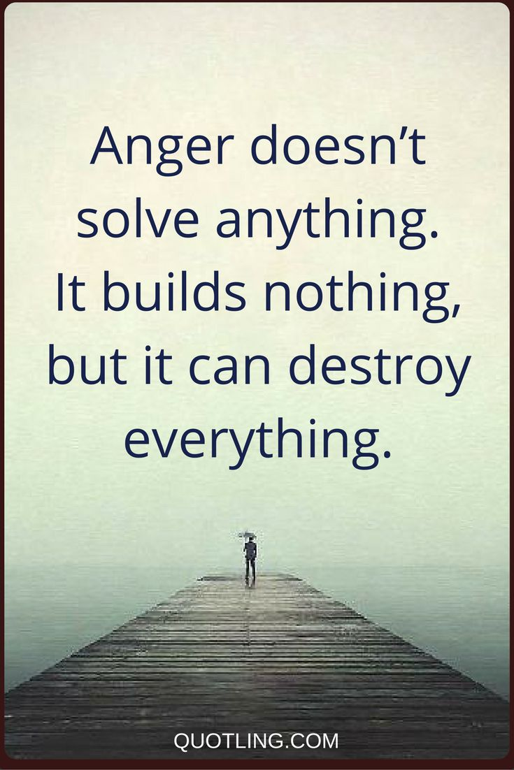 anger quotes Anger doesn't solve anything. It builds nothing, but it can destroy everything.