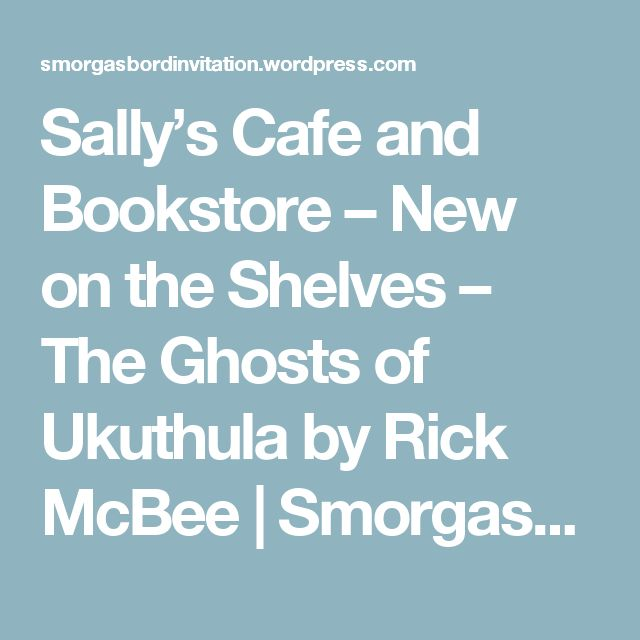 Sally's Cafe and Bookstore – New on the Shelves – The Ghosts of Ukuthula by Rick McBee | Smorgasbord – Variety is the spice of life