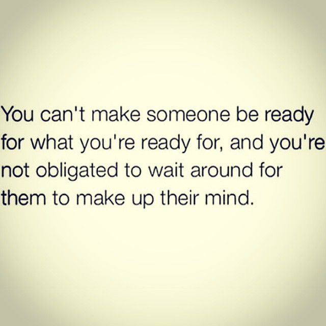If they're not ready, move on. A wise woman waits for no one.