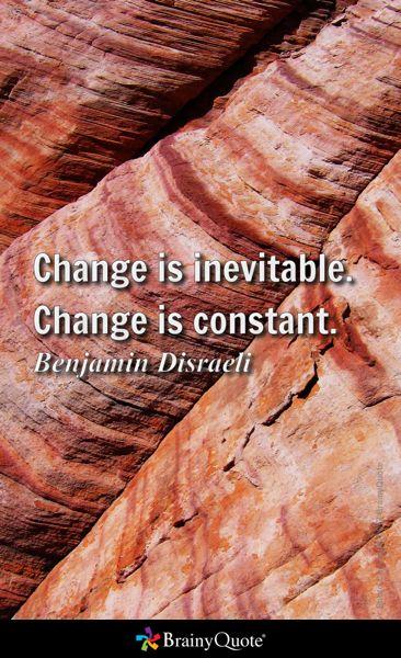 Change is inevitable. Change is constant. - Benjamin Disraeli
