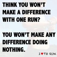 Think you won't make a difference with one run? You won't make any difference doing nothing. - So true about all aspects of life.