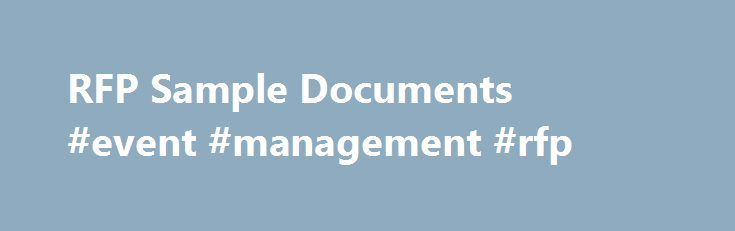 RFP Sample Documents #event #management #rfp http://income.nef2.com/rfp-sample-documents-event-management-rfp/  # RFP Sample Documents These Request for Proposal (RFP) sample documents are provided as tools for use by a healthcare organization and other healthcare providers in developing its own RFP. They provide a structured approach for the various criteria that may be relevant to the organization's own RFP process, including general information and experience; technical information…
