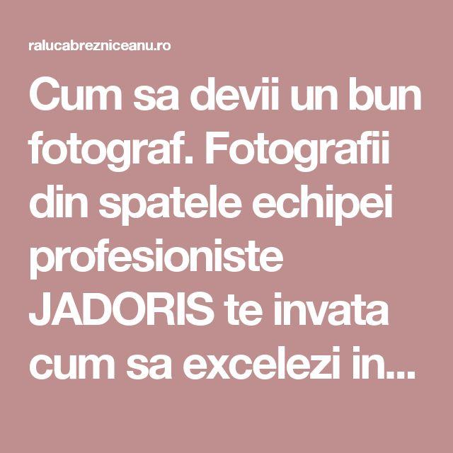 Cum sa devii un bun fotograf. Fotografii din spatele echipei profesioniste JADORIS te invata cum sa excelezi in arta fotografiei - Raluca Brezniceanu