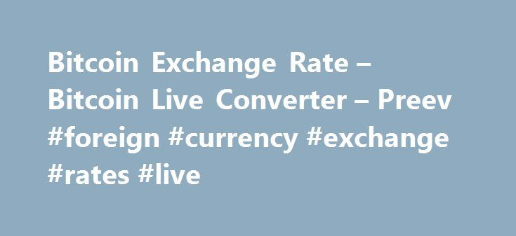 Bitcoin Exchange Rate – Bitcoin Live Converter – Preev #foreign #currency #exchange #rates #live http://currency.nef2.com/bitcoin-exchange-rate-bitcoin-live-converter-preev-foreign-currency-exchange-rates-live/  #today exchange rate # Simple Bitcoin Converter This site allows you to: See the Bitcoin exchange rate i.e. the current value of one bitcoin. Convert any amount to or from your preferred currency. Bitcoin is a digital currency. You can use Bitcoin to send money to anyone via the…