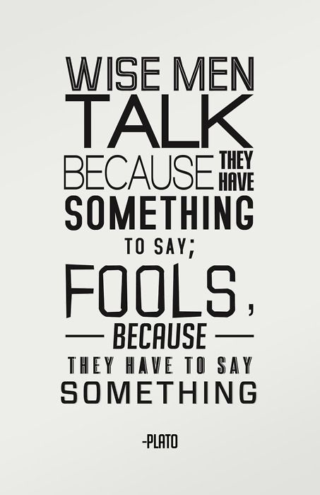"""Wise men talk because they have something to say; fools because they have to say something""-Plato #quotes"
