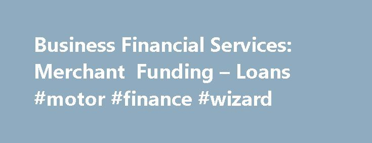 Business Financial Services: Merchant Funding – Loans #motor #finance #wizard http://finance.remmont.com/business-financial-services-merchant-funding-loans-motor-finance-wizard/  #business finance loans # Get Funds Fast. Grow Your Business. We provide up to $ 2 million in capital via small business loans and merchant cash advances to businesses as a lender in all 50 states and Canada. We've delivered more than $ 1 billion in total to small- and mid-sized businesses across more than […]
