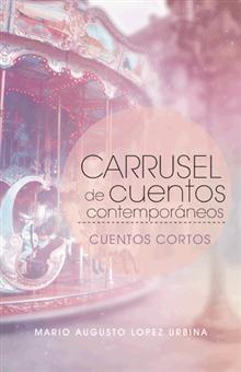 """""""Carrusel de cuentos contemporáneos"""", Mario Augusto Lopez Urbina.  Cuentos cortos sobre fantasía, relaciones interpersonales y dramas, entre otros."""