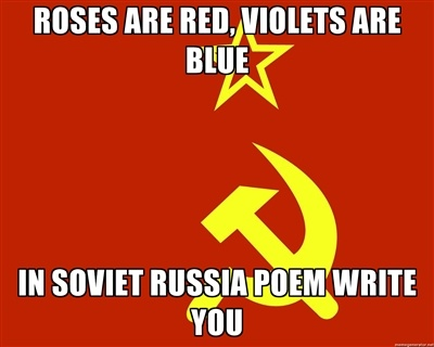 "The goofy ""In Soviet Russia..."" meme is still going around the internet. They've stopped being overtly political (""In California, you find a party. In Soviet Russia, the Party finds you!"") but they keep alive the idea of an intense and dictatorial Soviet government."