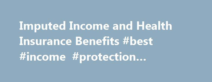 Imputed Income and Health Insurance Benefits #best #income #protection #insurance http://incom.remmont.com/imputed-income-and-health-insurance-benefits-best-income-protection-insurance/  #imputed income # Imputed Income and Health Insurance Benefits This information does not constitute tax advice. Consult your tax advisor for specific guidance regarding federal and state income tax.* Introduction State of Wisconsin provisions allow state employees, including University of Wisconsin…