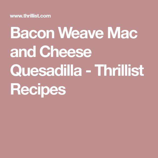 Bacon Weave Mac and Cheese Quesadilla - Thrillist Recipes