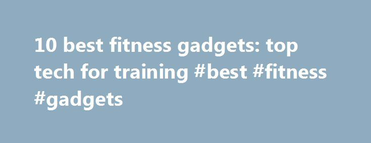 10 best fitness gadgets: top tech for training #best #fitness #gadgets http://namibia.remmont.com/10-best-fitness-gadgets-top-tech-for-training-best-fitness-gadgets/  # TechRadar 10 best fitness gadgets: top tech for training Google Glass and Apple's rumoured iWatch are destined to make wearable gadgets all the rage, but for runners, hikers, gym bunnies and weight watchers it's a revolution already in full swing. It's a sea-change hung on the power and low price of sensors and Wi-Fi modules…
