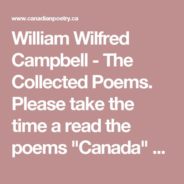 "William Wilfred Campbell - The Collected Poems. Please take the time a read the poems ""Canada"" yes there are two both are very good!"