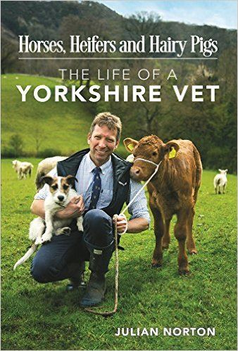 Horses, Heifers and Hairy Pigs: The Life of a Yorkshire Vet By Julian Norton                               (Author)