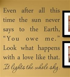 """Even after all this time the sun never says to the Earth, """"You owe me."""" Look what happens with a love like that. It lights the whole sky. Vinyl Wall Art Decal Sticker $12.99"""