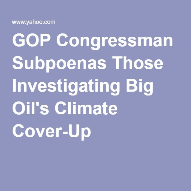 GOP Congressman Subpoenas Those Investigating Big Oil's Climate Cover-Up..Here is another  GOP climate change denier working on behalf of Big Oil, trying to stop investigators from proving the conspiracy by oil companies to  deny climate change is a real problem.