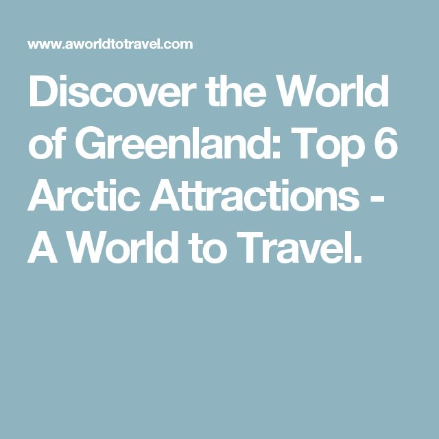 Discover the World of Greenland: Top 6 Arctic Attractions - A World to Travel.