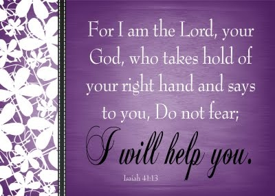 For I am the Lord, your God, who takes hold of your right hand and says to you, Do not fear; I will help you.  Isaiah 41:13