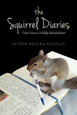 The Squirrel Diaries: Tales from a Wildlife Rehabilitator