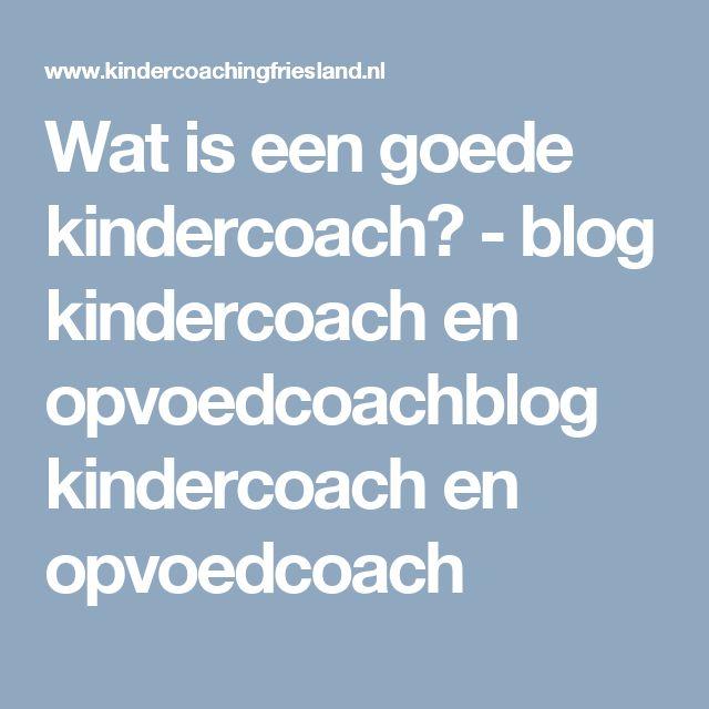 Wat is een goede kindercoach? - blog kindercoach en opvoedcoachblog kindercoach en opvoedcoach
