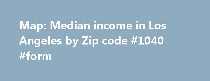 Map: Median income in Los Angeles by Zip code #1040 #form http://incom.remmont.com/map-median-income-in-los-angeles-by-zip-code-1040-form/  #household income by zip code # Map: Median income in Los Angeles by Zip code For our series Fault Lines. we re exploring how our incomes unite and divide us. Part of that process is actually mapping out those divisions. So we ve put together a map of Los Angeles County where you can see Continue Reading
