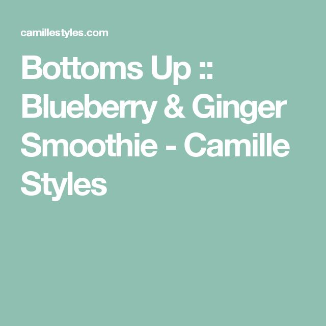 Bottoms Up :: Blueberry & Ginger Smoothie - Camille Styles