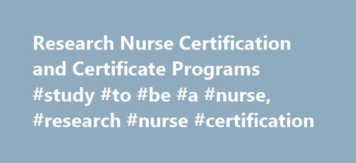 Research Nurse Certification and Certificate Programs #study #to #be #a #nurse, #research #nurse #certification http://hosting.remmont.com/research-nurse-certification-and-certificate-programs-study-to-be-a-nurse-research-nurse-certification/  # Research Nurse Certification and Certificate Programs Essential Information Research nurses perform scientific and clinical studies on behalf of hospitals and pharmaceutical companies for the purpose of developing and testing new drugs or other…