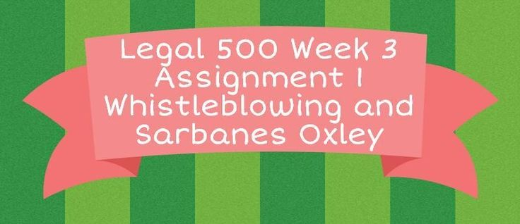 Legal 500 Week 3 Assignment 1 Whistleblowing and Sarbanes Oxley============================================================Write a two to three (2-3) page paper in which you:Describe the key characteristics of a whistleblower, and briefly summarize one (1) researched instance of whistleblowing in on
