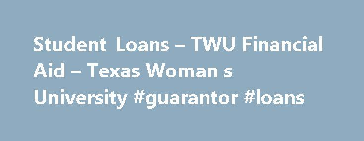 Student Loans – TWU Financial Aid – Texas Woman s University #guarantor #loans http://loans.remmont.com/student-loans-twu-financial-aid-texas-woman-s-university-guarantor-loans/  #educational loans # Student Loans Student Loans are an excellent form of financial aid to assist with educational expenses. While some loans have forgiveness provisions (Texas B-On-Time Loan for example), loans are a debt and MUST BE REPAID . Please borrow wisely. TPE Emergency Loans A Texas Public Education…