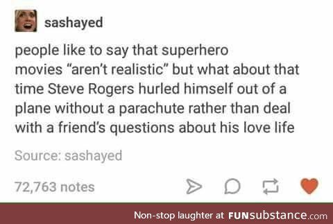 "People like to say that superhero movies ""aren't realistic"" but what about that time Steve Rogers hurled himself out of a time Steve Rogers hurled himself out of a plane without a parachute rather than deal with a friend's questions about his love life."