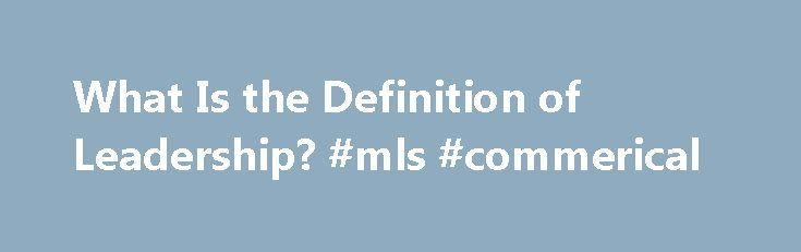 What Is the Definition of Leadership? #mls #commerical http://commercial.remmont.com/what-is-the-definition-of-leadership-mls-commerical/  #what is meaning of commercial # What Is the Definition of Leadership? Updated August 14, 2016 Leadership Definition What is leadership? A simple definition is that leadership is the art of motivating a group of people to act towards achieving a common goal. This definition, I think, captures the leadership essentials of inspiration and preparation. […]