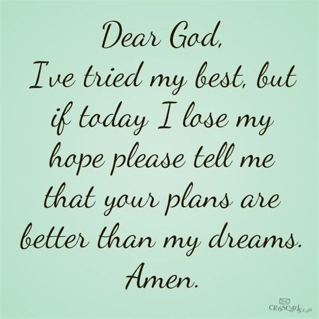 Dear God, I've tried my best, but if today I lose my hope please tell me that your plans are better than my dreams.  Amen †