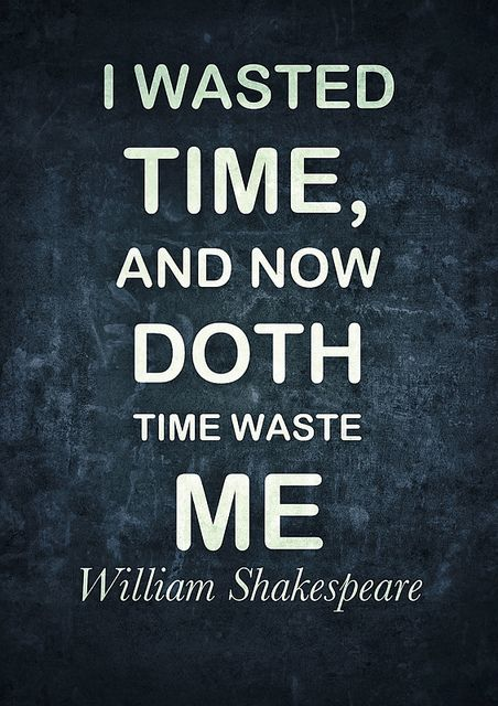 I wasted time, and now doth time waste me  ~ william shakespeare  		#william_shakespeare