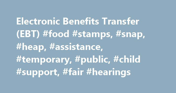Electronic Benefits Transfer (EBT) #food #stamps, #snap, #heap, #assistance, #temporary, #public, #child #support, #fair #hearings http://ohio.nef2.com/electronic-benefits-transfer-ebt-food-stamps-snap-heap-assistance-temporary-public-child-support-fair-hearings/  # Electronic Benefits Transfer (EBT) Card Toll-Free Customer Service Once you qualify for Supplemental Nutrition Assistance Program (SNAP) or cash benefits (Temporary Assistance) you receive an EBT card, also known as a Common…