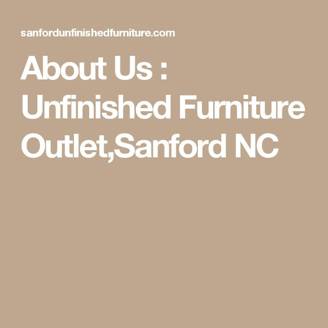 About Us : Unfinished Furniture Outlet,Sanford NC