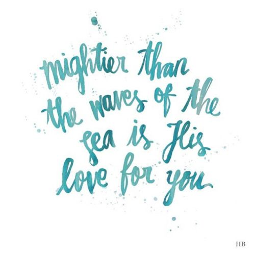 """Mightier than the waves of the sea is His love for you."" -Psalm 93:4"