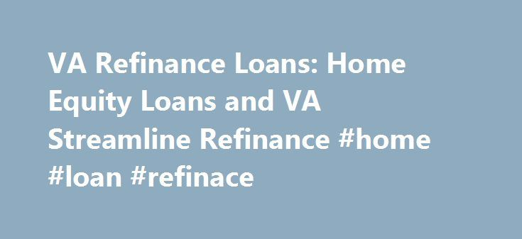 VA Refinance Loans: Home Equity Loans and VA Streamline Refinance #home #loan #refinace http://tampa.nef2.com/va-refinance-loans-home-equity-loans-and-va-streamline-refinance-home-loan-refinace/  # A VA approved lender; Mortgage Research Center, LLC – NMLS #1907. Not affiliated with any government agency. Not available in NV or NY. VA refinancing, whether with a VA streamline refinance or a VA home equity loan, involves repayment of your current real estate debt from the proceeds of your new…