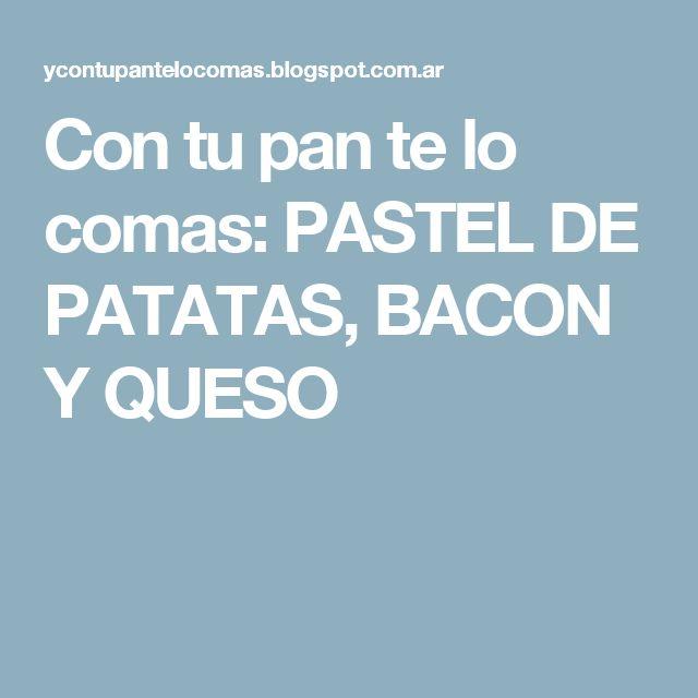 Con tu pan te lo comas: PASTEL DE PATATAS, BACON Y QUESO