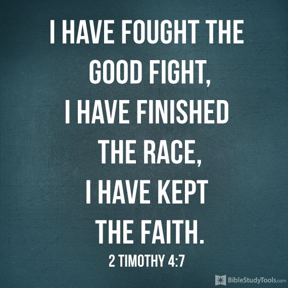 """I have fought the good fight, I have finished the race, I have kept the faith."" 2 Timothy 4:7"