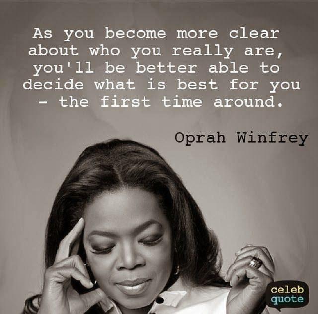 As you become more clear about who you really are, you'll be better able to decide what is best for you - the first time around. - Oprah Winfrey