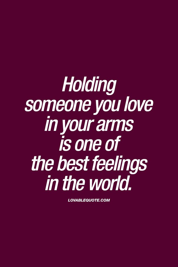 Holding someone you love in your arms is one of the best feelings in the world.