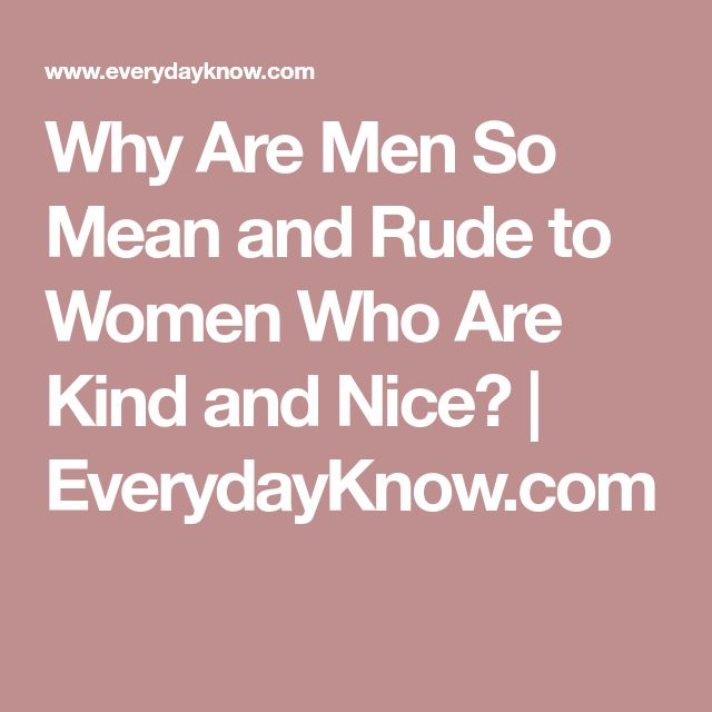 Why Are Men So Mean and Rude to Women Who Are Kind and Nice? | EverydayKnow.com